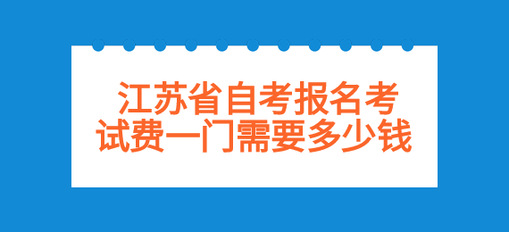 江苏省自考报名考试费一门需要多少钱
