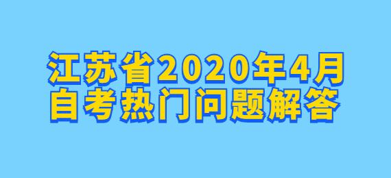 江苏省2020年4月自考热门问题解答