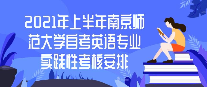 2021年上半年南京师范大学自考英语专业实践性考核安排