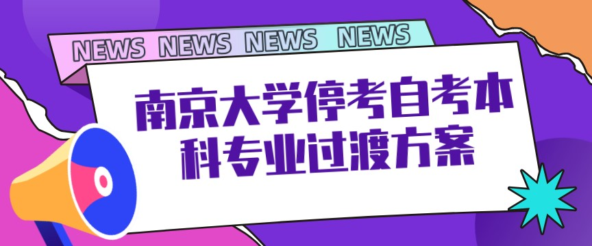 关于南京大学停考自考本科六个专业过渡方案的公告