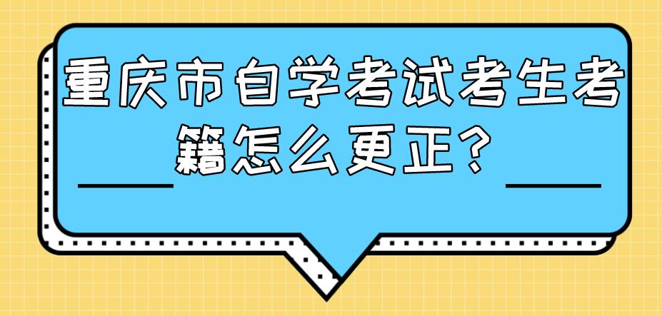 重庆市自学考试考生考籍怎么更正?